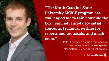"""Photo of Peter with quote """"The North Carolina State University MGIST program has challenged me to think outside the box, learn advanced geospatial concepts, technical writing for reports and proposals, and much more."""" - Peter Erlenbach on his experience in the online Master of Geospatial Information Science and Technology"""